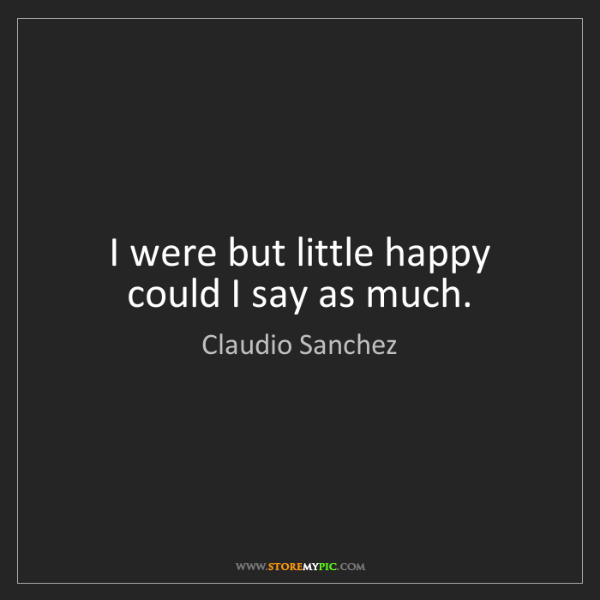 Claudio Sanchez: I were but little happy could I say as much.