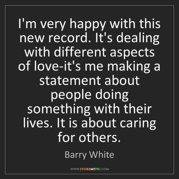 Barry White: I'm very happy with this new record. It's dealing with...