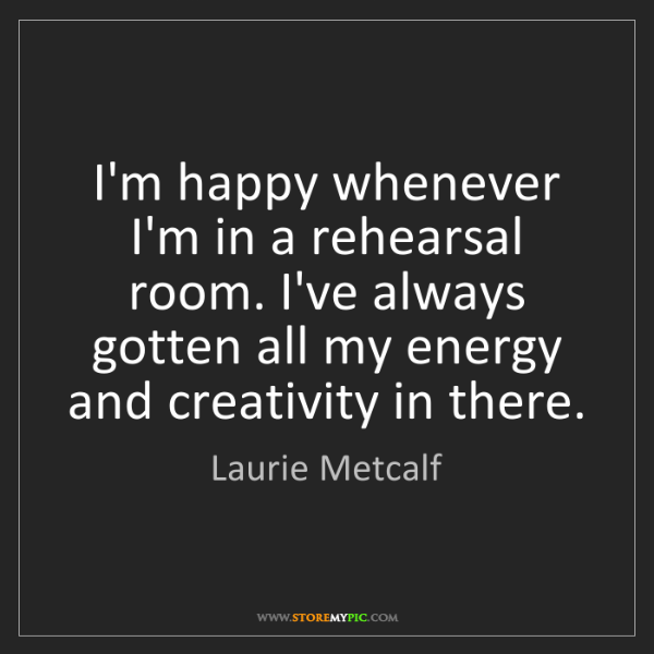 Laurie Metcalf: I'm happy whenever I'm in a rehearsal room. I've always...
