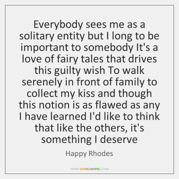 Everybody sees me as a solitary entity but I long to be ...