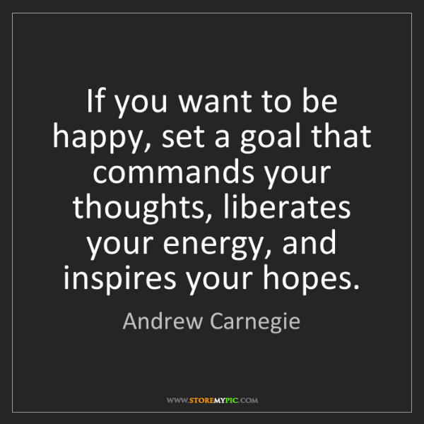 Andrew Carnegie: If you want to be happy, set a goal that commands your...