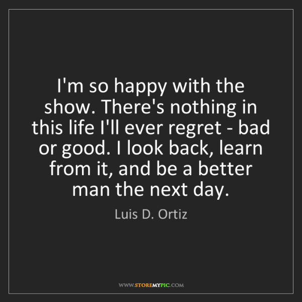 Luis D. Ortiz: I'm so happy with the show. There's nothing in this life...