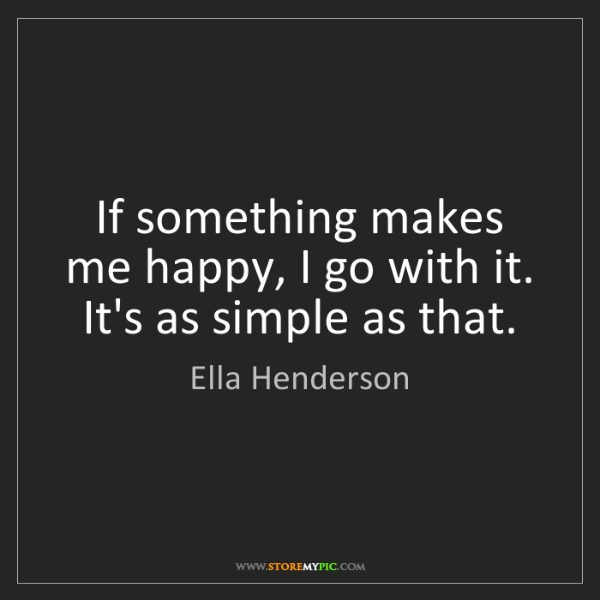 Ella Henderson: If something makes me happy, I go with it. It's as simple...
