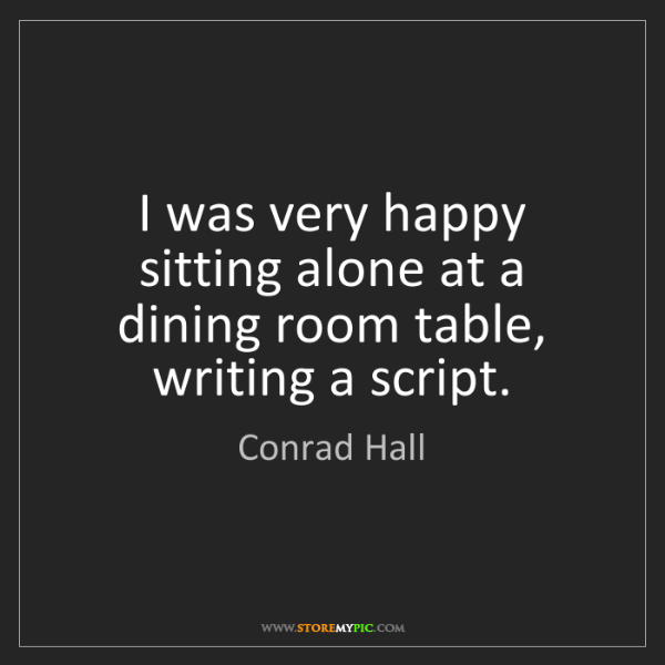 Conrad Hall: I was very happy sitting alone at a dining room table,...
