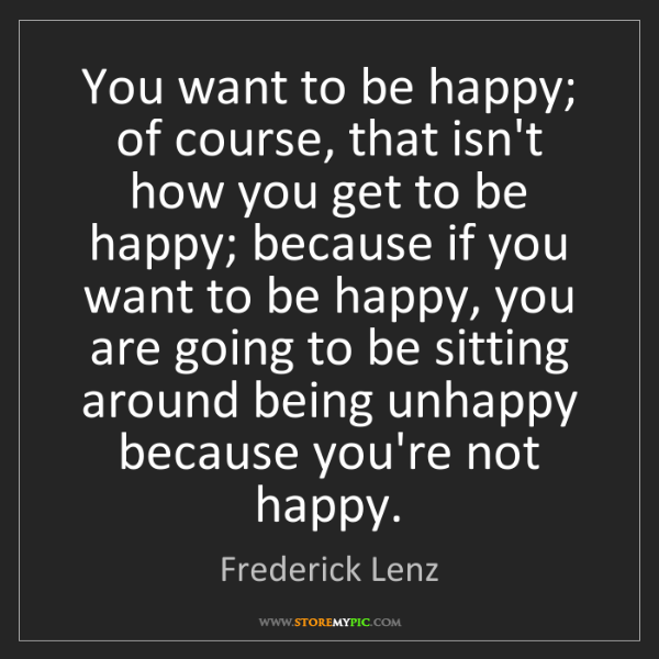 Frederick Lenz: You want to be happy; of course, that isn't how you get...