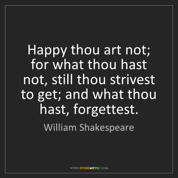 William Shakespeare: Happy thou art not; for what thou hast not, still thou...