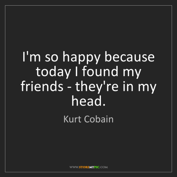 Kurt Cobain: I'm so happy because today I found my friends - they're...