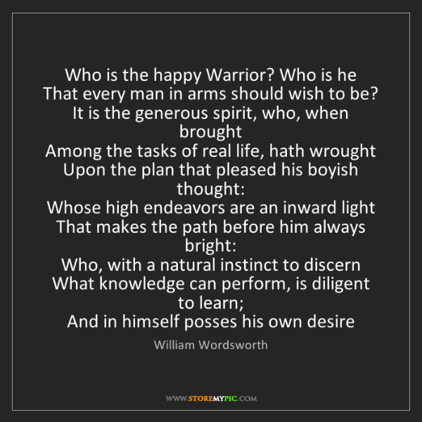 William Wordsworth: Who is the happy Warrior? Who is he  That every man in...