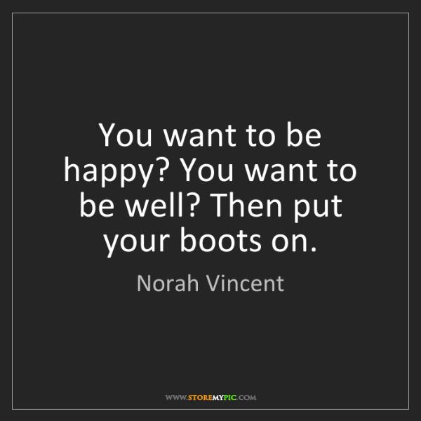 Norah Vincent: You want to be happy? You want to be well? Then put your...