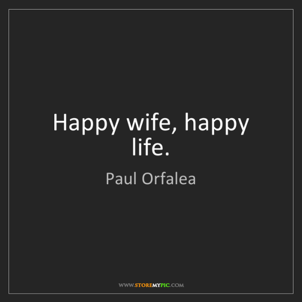 Paul Orfalea: Happy wife, happy life.
