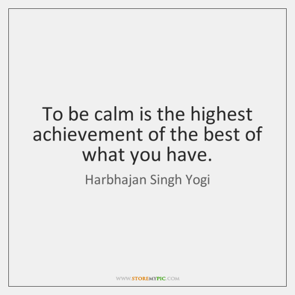 To be calm is the highest achievement of the best of what ...