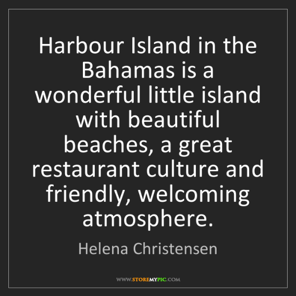 Helena Christensen: Harbour Island in the Bahamas is a wonderful little island...