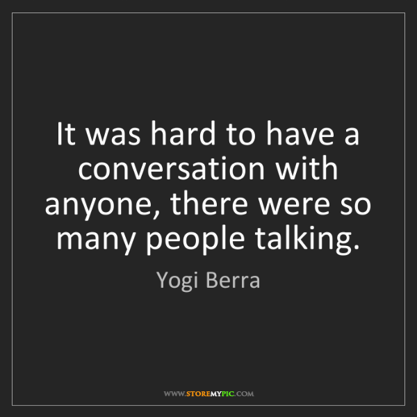 Yogi Berra: It was hard to have a conversation with anyone, there...