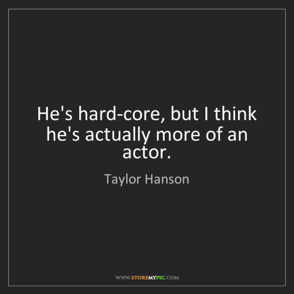 Taylor Hanson: He's hard-core, but I think he's actually more of an...