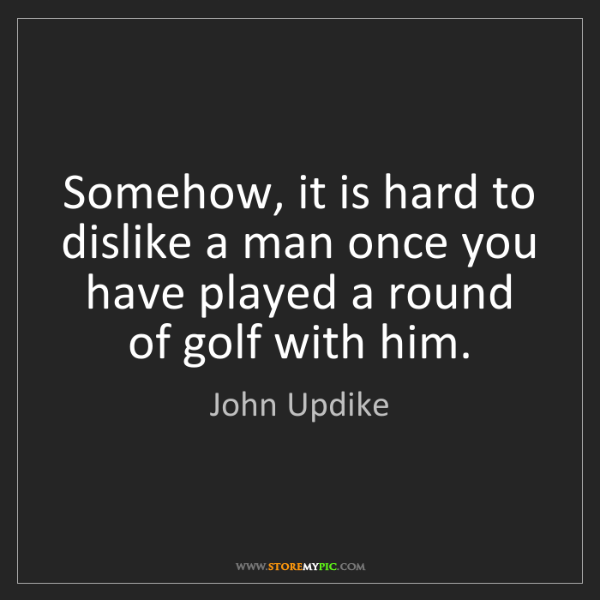 John Updike: Somehow, it is hard to dislike a man once you have played...