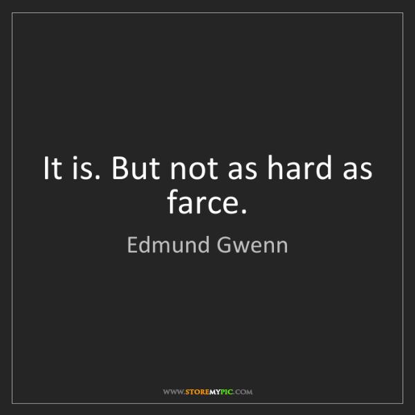 Edmund Gwenn: It is. But not as hard as farce.