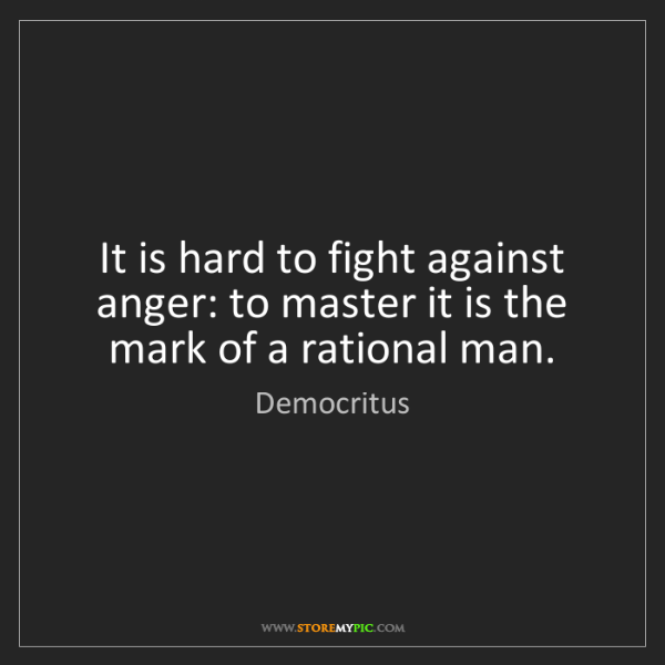 Democritus: It is hard to fight against anger: to master it is the...
