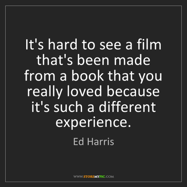 Ed Harris: It's hard to see a film that's been made from a book...