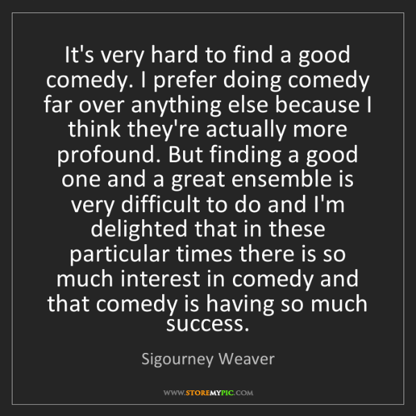Sigourney Weaver: It's very hard to find a good comedy. I prefer doing...