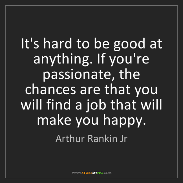 Arthur Rankin Jr: It's hard to be good at anything. If you're passionate,...