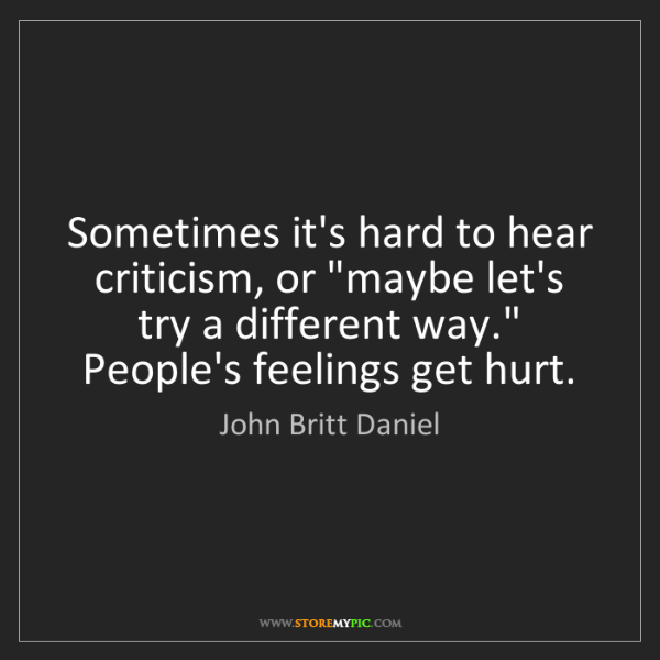 """John Britt Daniel: Sometimes it's hard to hear criticism, or """"maybe let's..."""