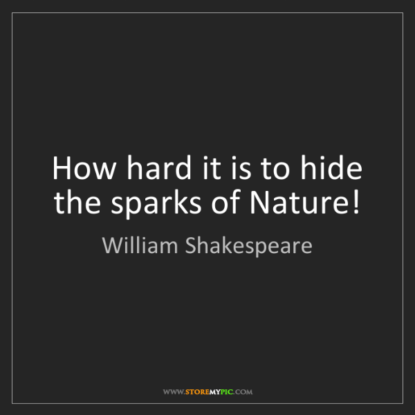 William Shakespeare: How hard it is to hide the sparks of Nature!