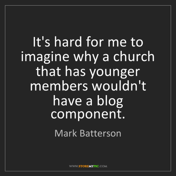 Mark Batterson: It's hard for me to imagine why a church that has younger...