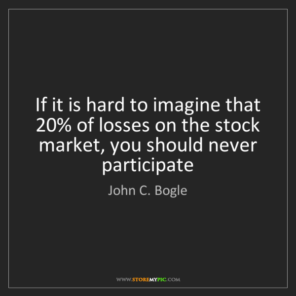 John C. Bogle: If it is hard to imagine that 20% of losses on the stock...