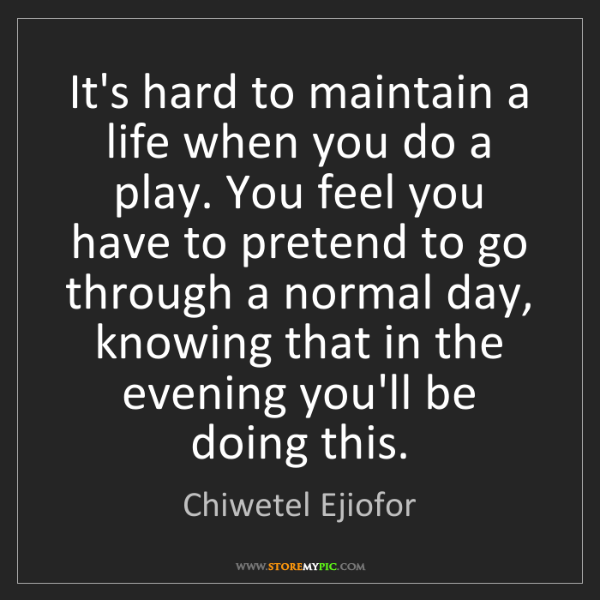 Chiwetel Ejiofor: It's hard to maintain a life when you do a play. You...