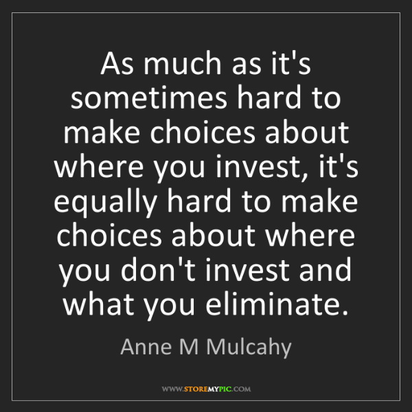 Anne M Mulcahy: As much as it's sometimes hard to make choices about...