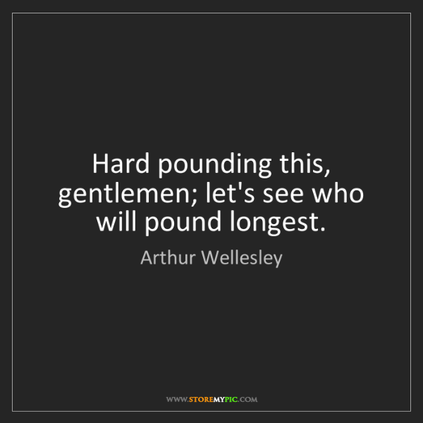 Arthur Wellesley: Hard pounding this, gentlemen; let's see who will pound...