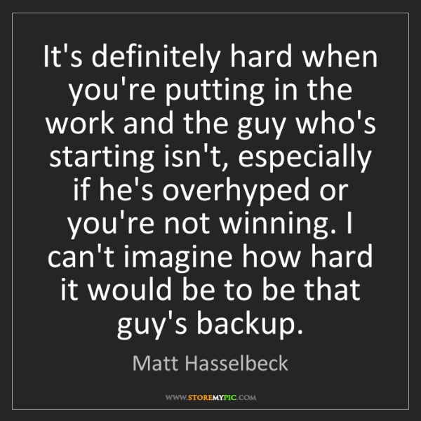 Matt Hasselbeck: It's definitely hard when you're putting in the work...