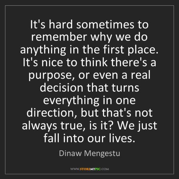 Dinaw Mengestu: It's hard sometimes to remember why we do anything in...