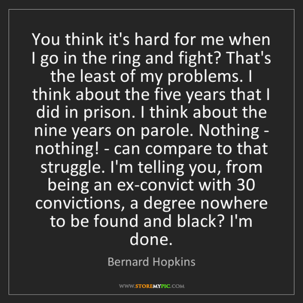 Bernard Hopkins: You think it's hard for me when I go in the ring and...