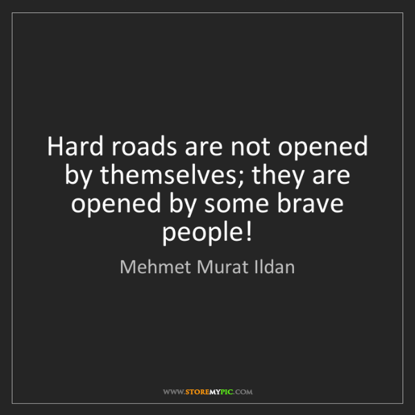 Mehmet Murat Ildan: Hard roads are not opened by themselves; they are opened...