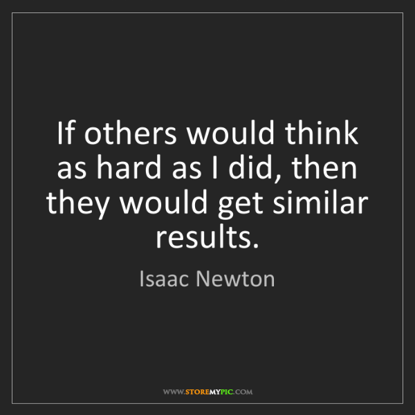 Isaac Newton: If others would think as hard as I did, then they would...
