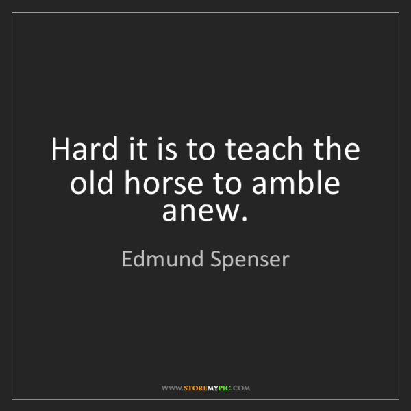 Edmund Spenser: Hard it is to teach the old horse to amble anew.