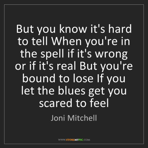Joni Mitchell: But you know it's hard to tell When you're in the spell...