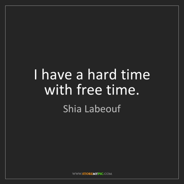 Shia Labeouf: I have a hard time with free time.