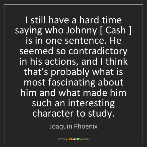 Joaquin Phoenix: I still have a hard time saying who Johnny [ Cash ] is...