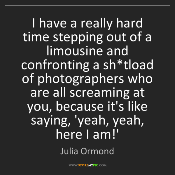 Julia Ormond: I have a really hard time stepping out of a limousine...