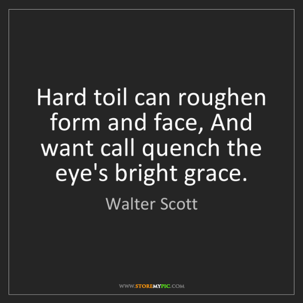 Walter Scott: Hard toil can roughen form and face, And want call quench...