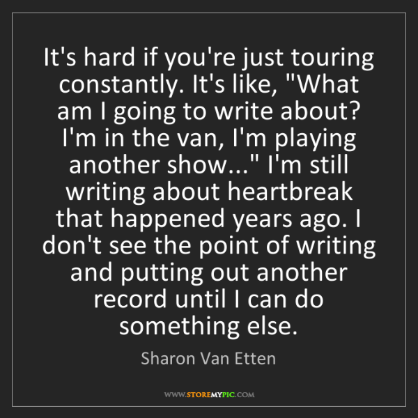 Sharon Van Etten: It's hard if you're just touring constantly. It's like,...
