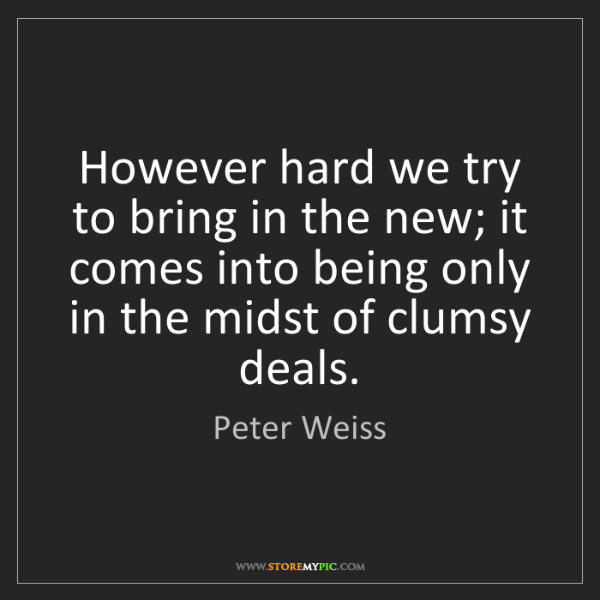Peter Weiss: However hard we try to bring in the new; it comes into...