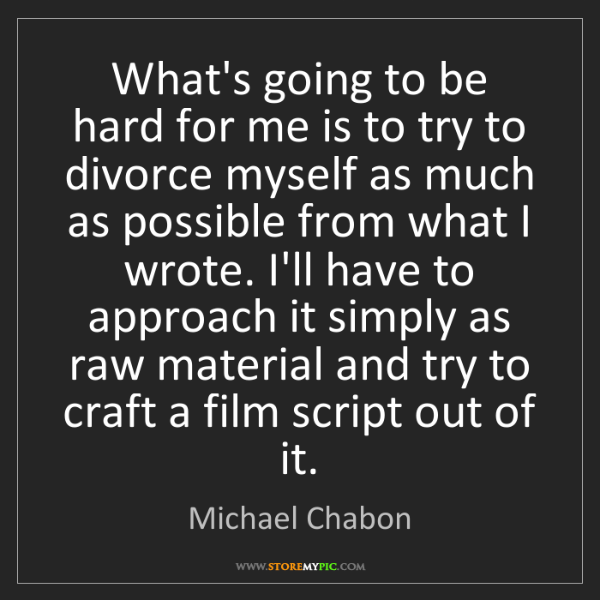 Michael Chabon: What's going to be hard for me is to try to divorce myself...