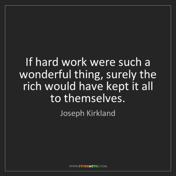 Joseph Kirkland: If hard work were such a wonderful thing, surely the...