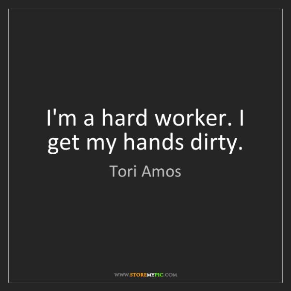 Tori Amos: I'm a hard worker. I get my hands dirty.