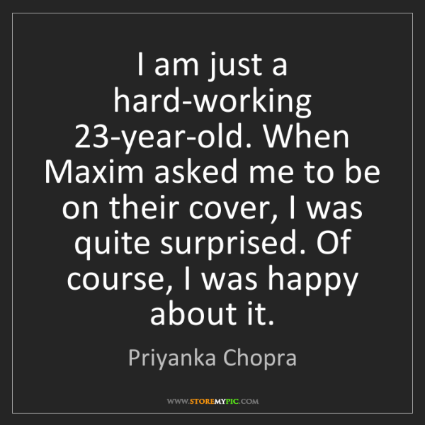Priyanka Chopra: I am just a hard-working 23-year-old. When Maxim asked...