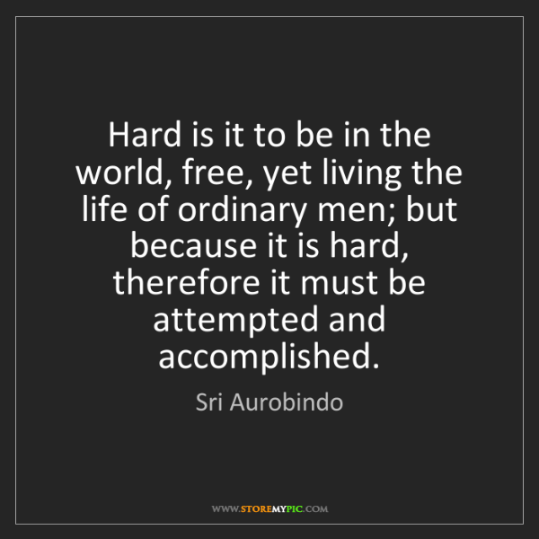 Sri Aurobindo: Hard is it to be in the world, free, yet living the life...