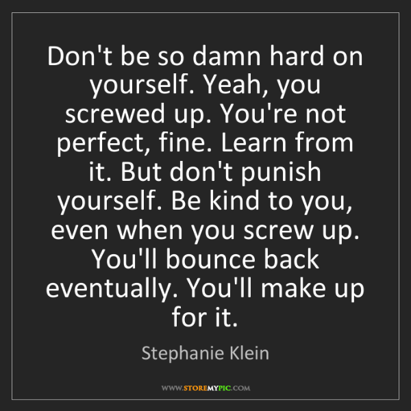 Stephanie Klein: Don't be so damn hard on yourself. Yeah, you screwed...